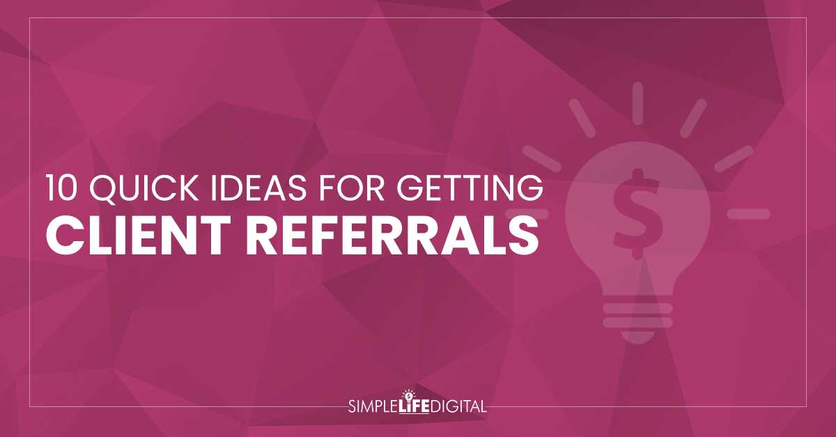 10 Quick Ideas for Getting Client Referrals